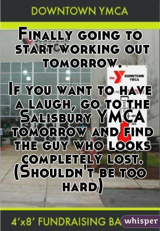 Finally going to start working out tomorrow.  If you want to have a laugh, go to the Salisbury YMCA tomorrow and find the guy who looks completely lost. (Shouldn't be too hard)