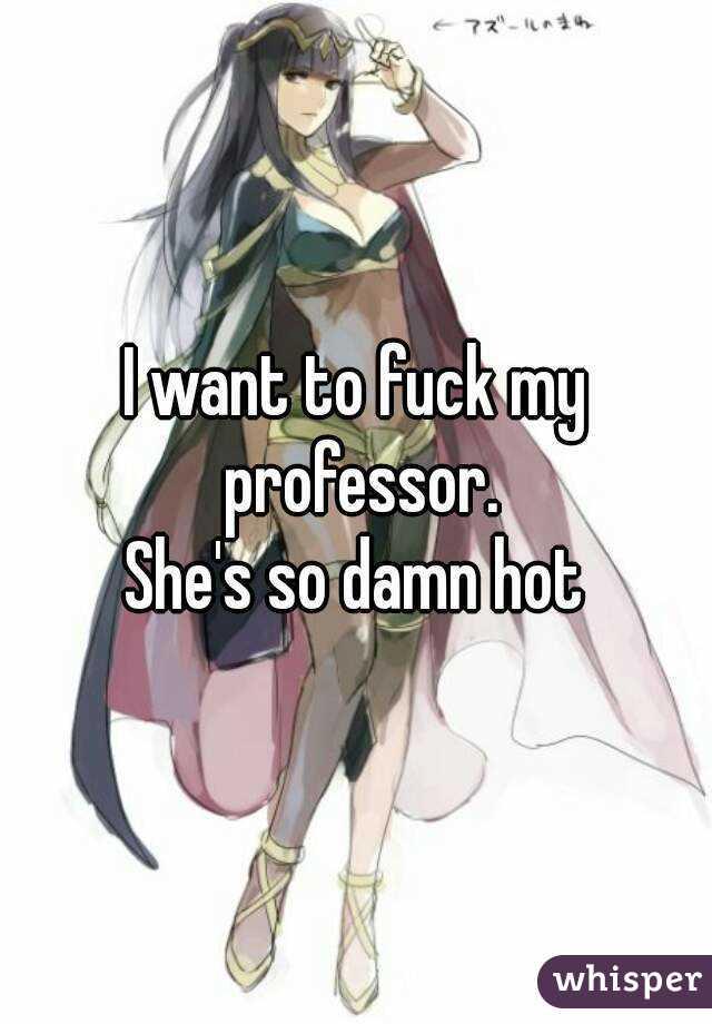 I want to fuck my professor. She's so damn hot
