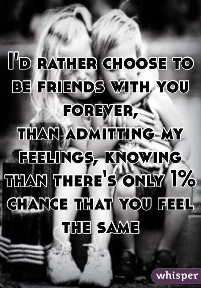 I'd rather choose to be friends with you forever, than admitting my feelings, knowing than there's only 1% chance that you feel the same