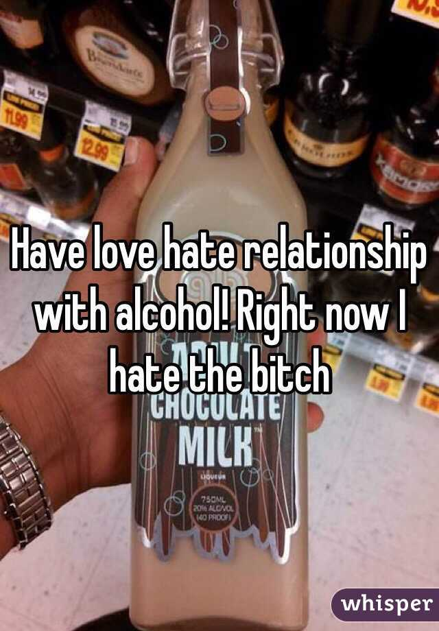 Have love hate relationship with alcohol! Right now I hate the bitch