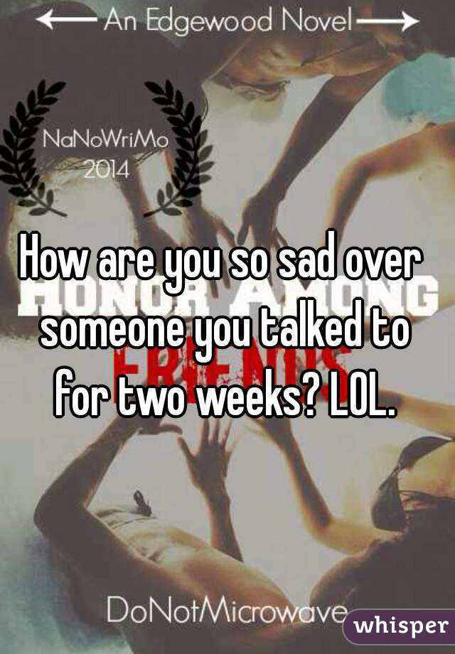 How are you so sad over someone you talked to for two weeks? LOL.