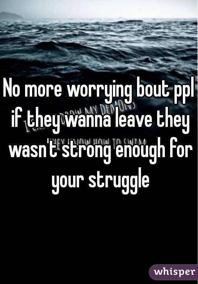No more worrying bout ppl if they wanna leave they wasn't strong enough for your struggle