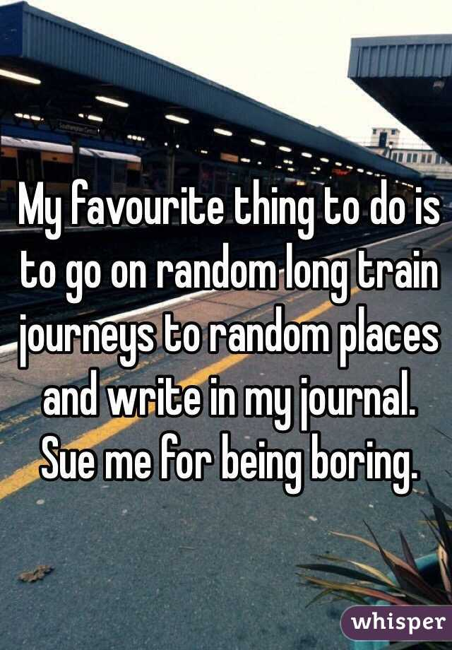 My favourite thing to do is to go on random long train journeys to random places and write in my journal. Sue me for being boring.
