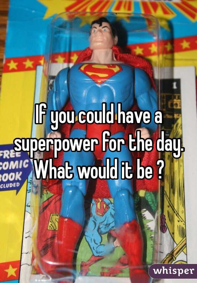 If you could have a superpower for the day. What would it be ?