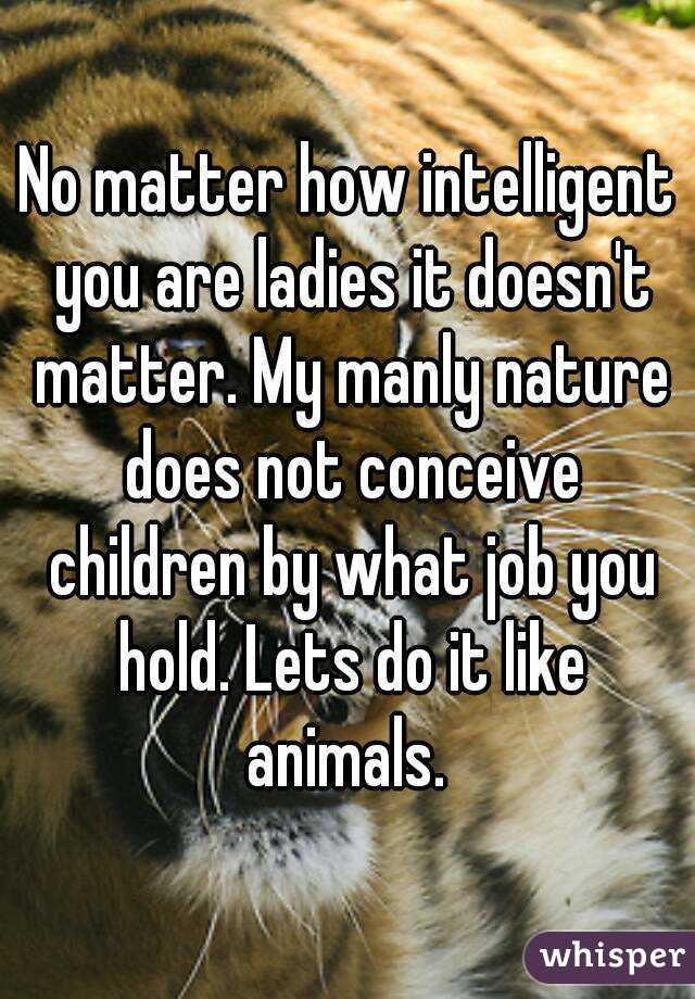 No matter how intelligent you are ladies it doesn't matter. My manly nature does not conceive children by what job you hold. Lets do it like animals.