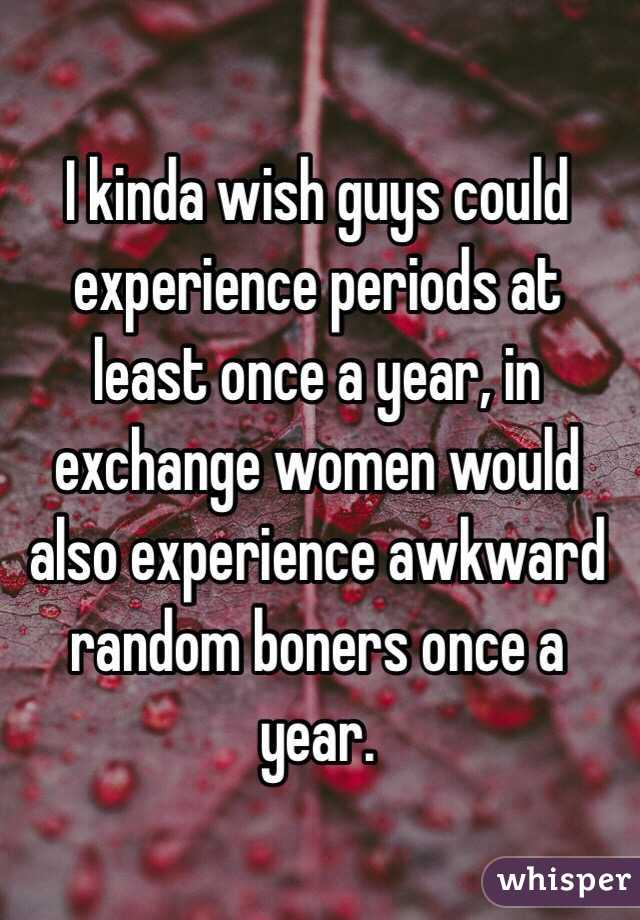I kinda wish guys could experience periods at least once a year, in exchange women would also experience awkward random boners once a year.