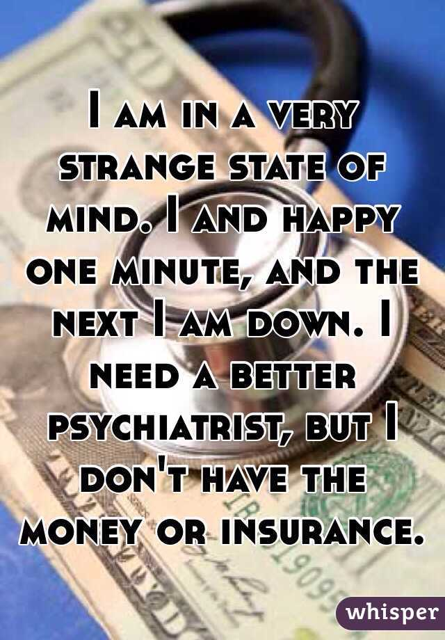 I am in a very strange state of mind. I and happy one minute, and the next I am down. I need a better psychiatrist, but I don't have the money or insurance.
