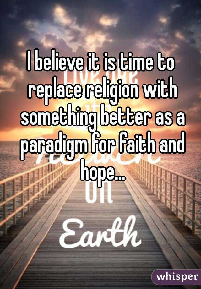 I believe it is time to replace religion with something better as a paradigm for faith and hope...