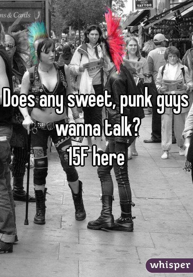 Does any sweet, punk guys wanna talk? 15F here