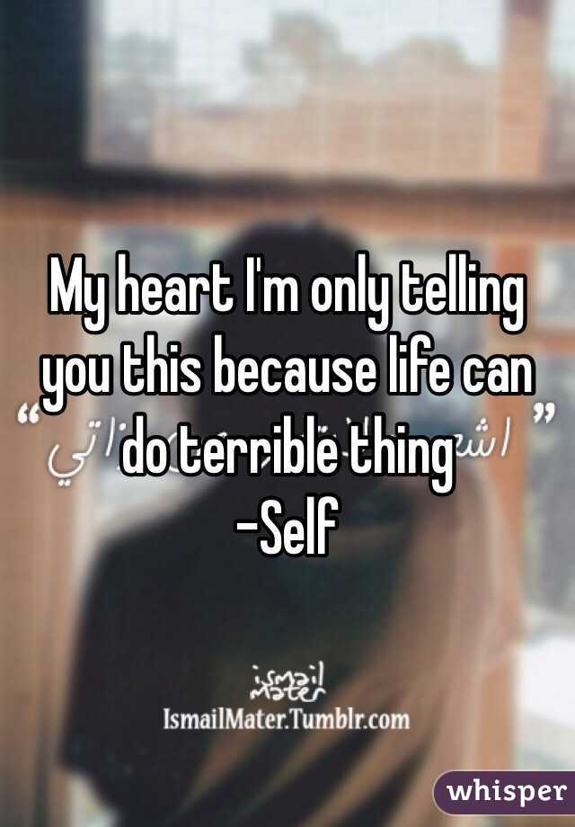 My heart I'm only telling you this because life can do terrible thing  -Self