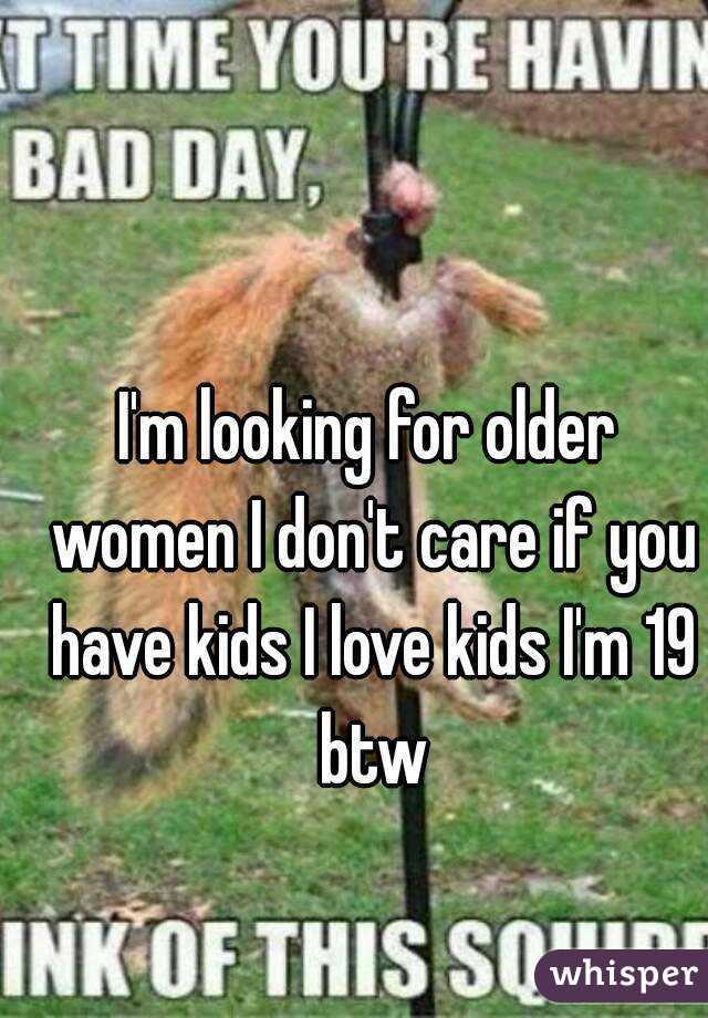 I'm looking for older women I don't care if you have kids I love kids I'm 19 btw