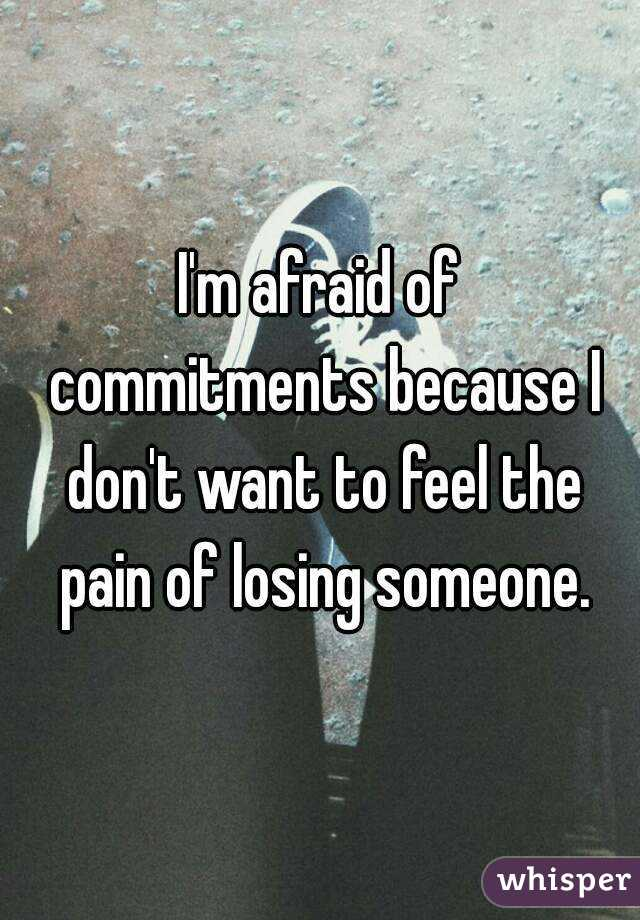 I'm afraid of commitments because I don't want to feel the pain of losing someone.