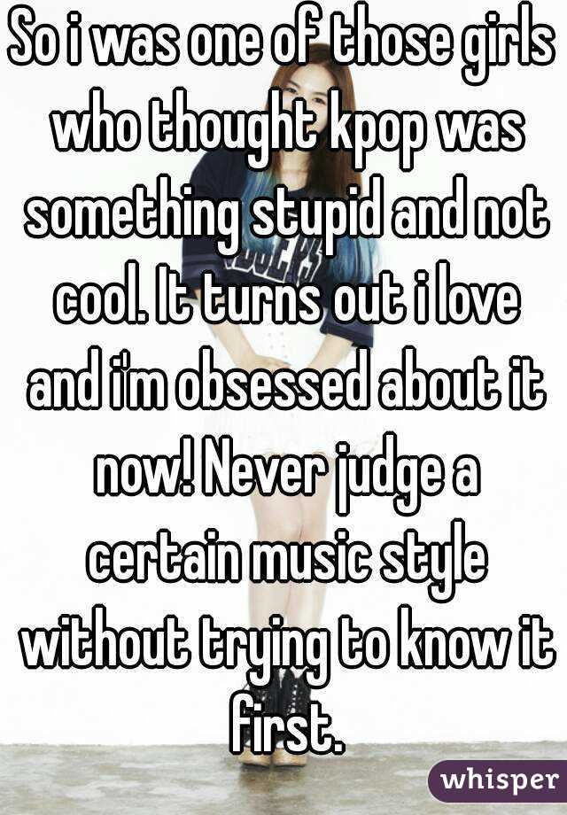 So i was one of those girls who thought kpop was something stupid and not cool. It turns out i love and i'm obsessed about it now! Never judge a certain music style without trying to know it first.