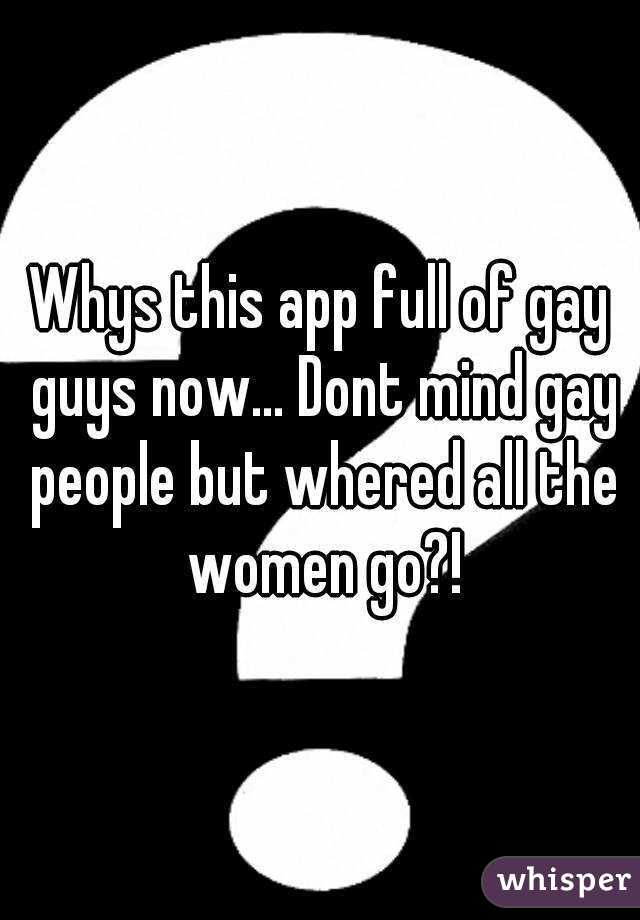 Whys this app full of gay guys now... Dont mind gay people but whered all the women go?!