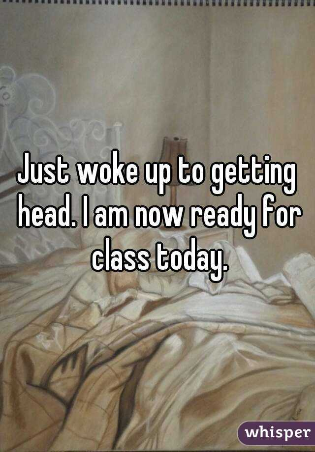 Just woke up to getting head. I am now ready for class today.