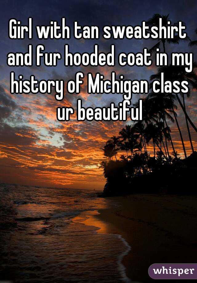 Girl with tan sweatshirt and fur hooded coat in my history of Michigan class ur beautiful