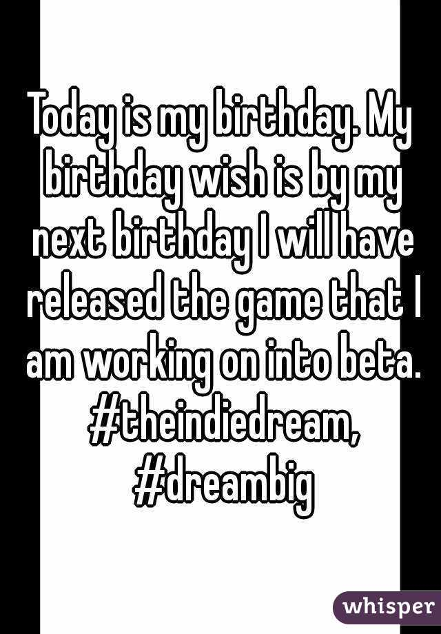 Today is my birthday. My birthday wish is by my next birthday I will have released the game that I am working on into beta. #theindiedream, #dreambig