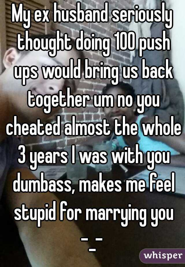 My ex husband seriously thought doing 100 push ups would bring us back together um no you cheated almost the whole 3 years I was with you dumbass, makes me feel stupid for marrying you -_-