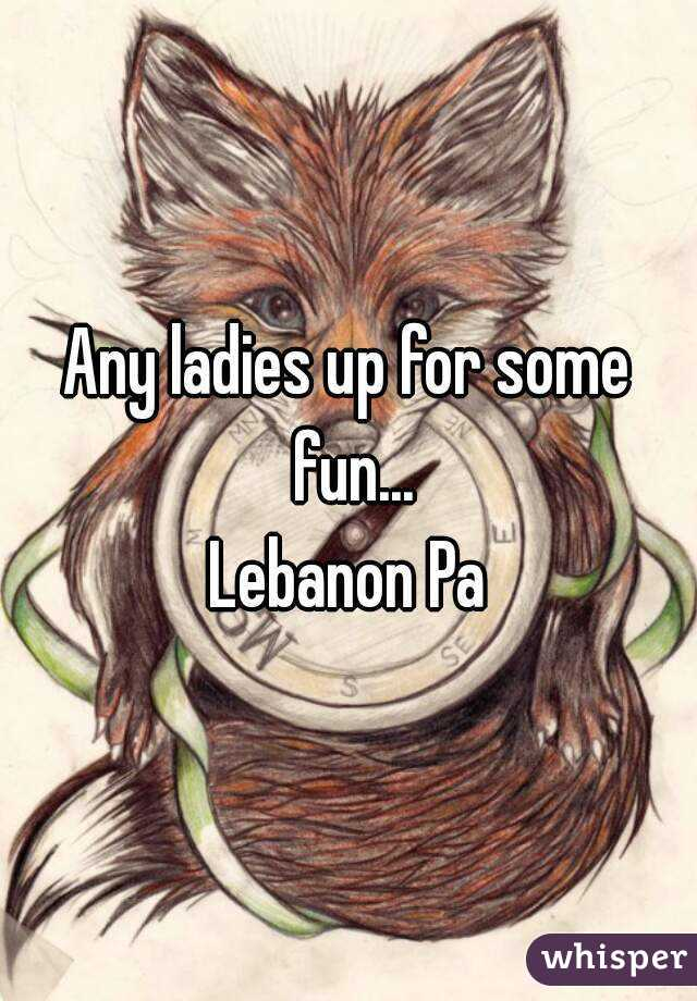 Any ladies up for some fun... Lebanon Pa