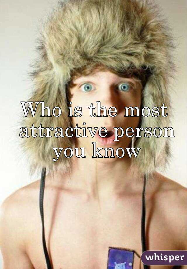 Who is the most attractive person you know