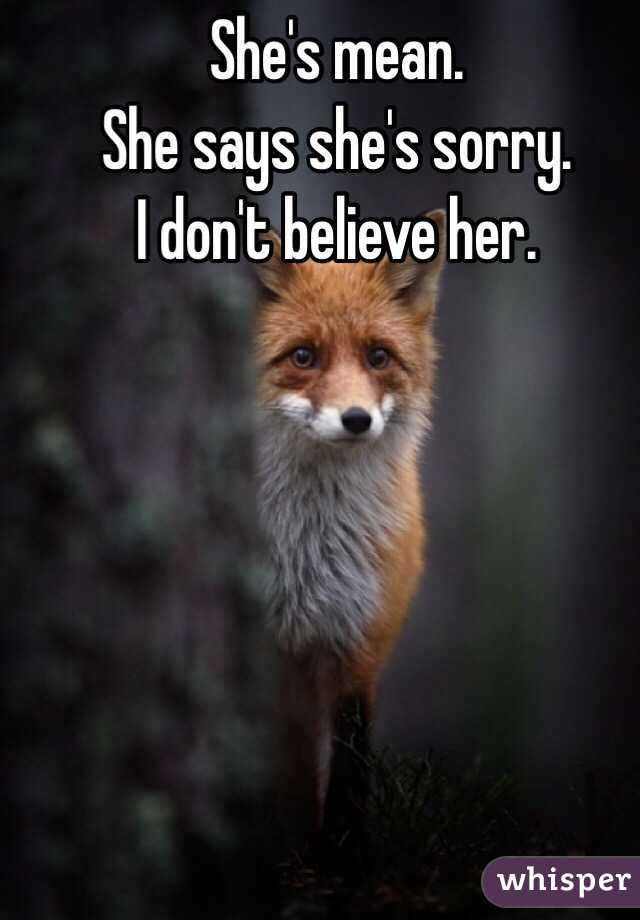 She's mean.  She says she's sorry.  I don't believe her.