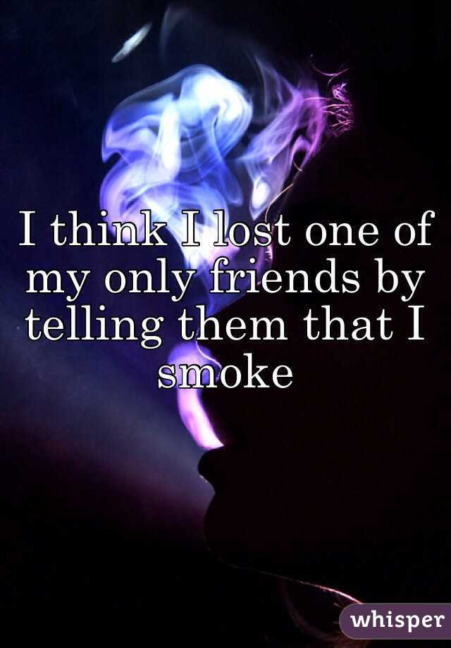 I think I lost one of my only friends by telling them that I smoke
