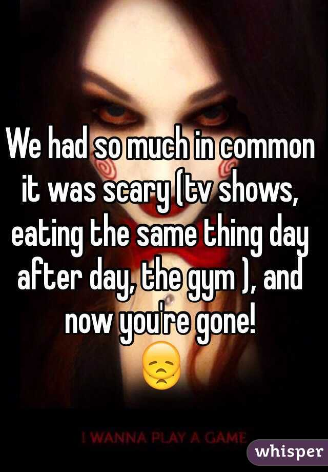 We had so much in common it was scary (tv shows, eating the same thing day after day, the gym ), and now you're gone!  😞