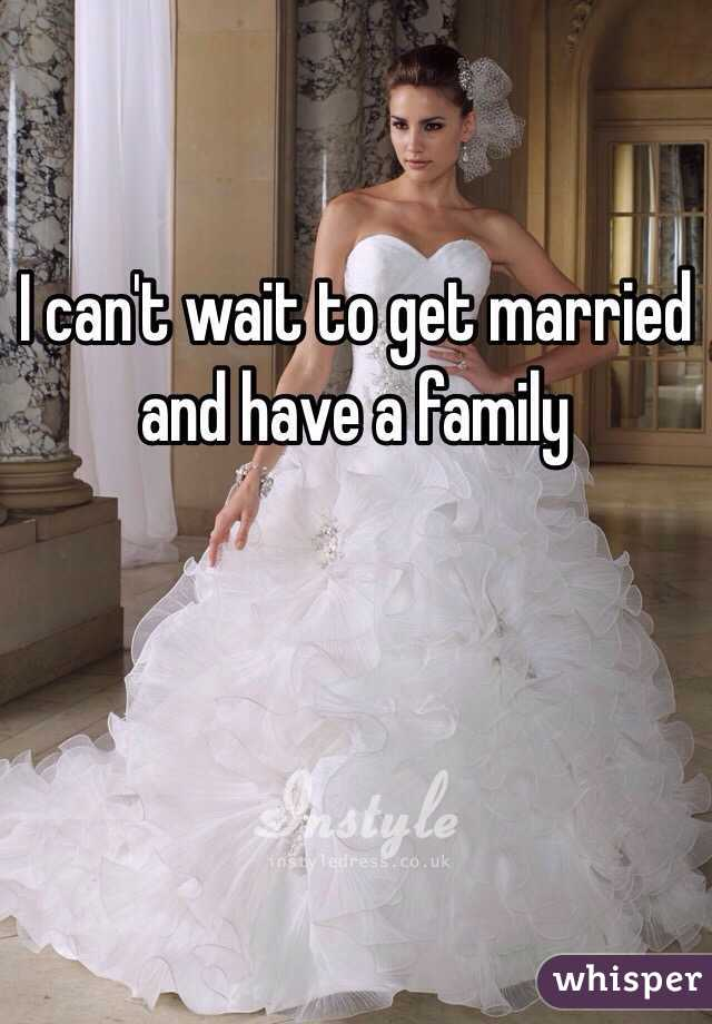 I can't wait to get married and have a family
