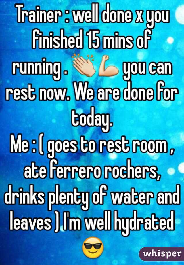 Trainer : well done x you finished 15 mins of running . 👏💪 you can rest now. We are done for today. Me : ( goes to rest room , ate ferrero rochers, drinks plenty of water and leaves ) I'm well hydrated 😎