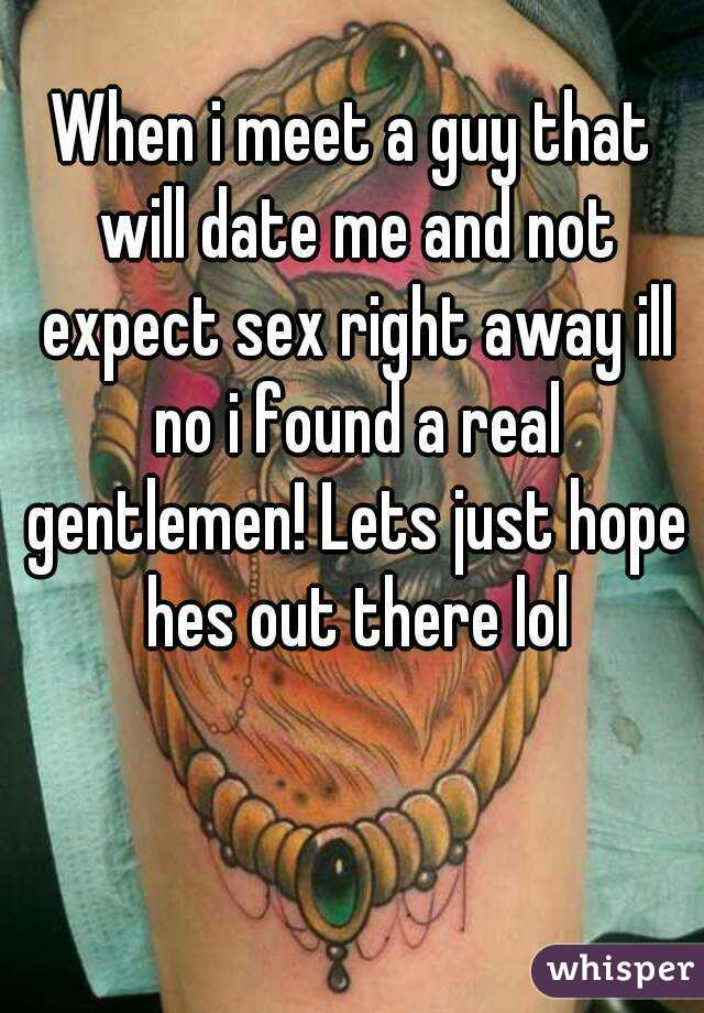 When i meet a guy that will date me and not expect sex right away ill no i found a real gentlemen! Lets just hope hes out there lol