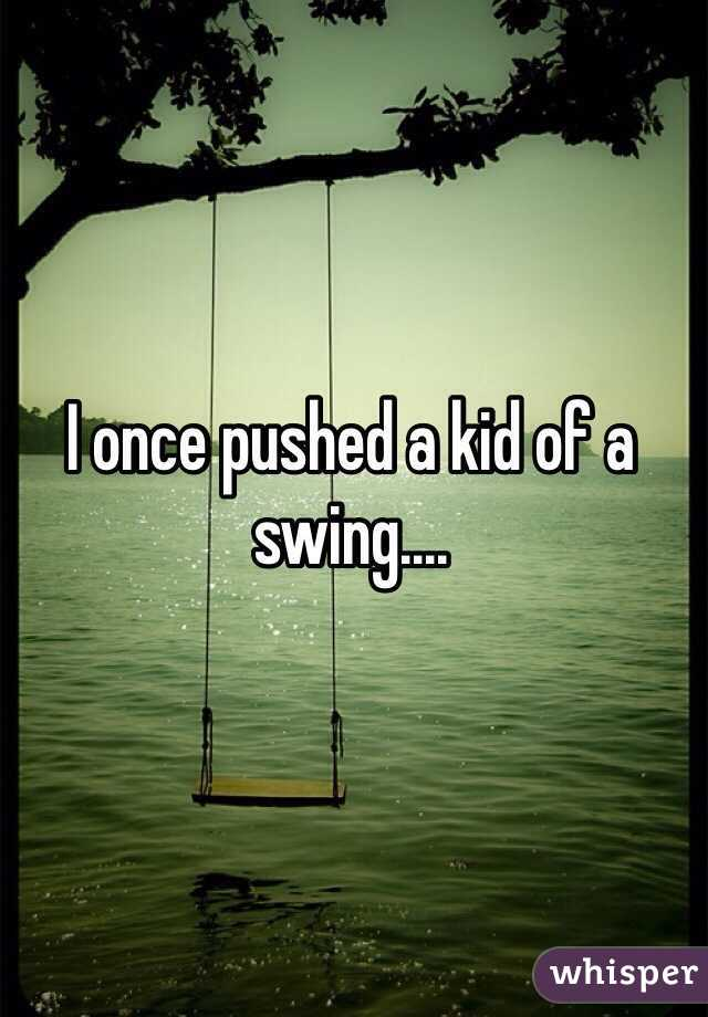 I once pushed a kid of a swing....