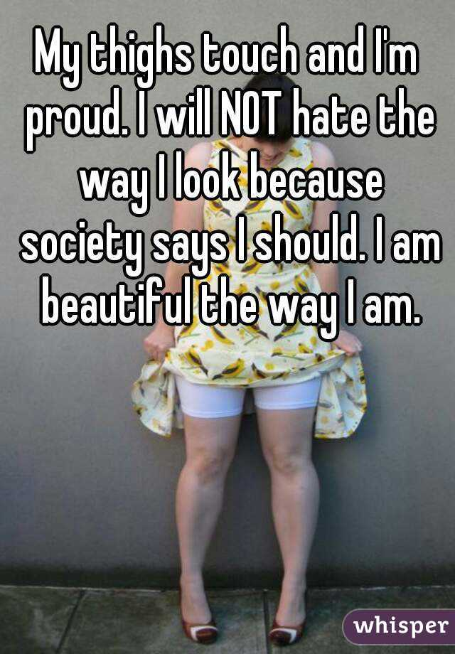 My thighs touch and I'm proud. I will NOT hate the way I look because society says I should. I am beautiful the way I am.