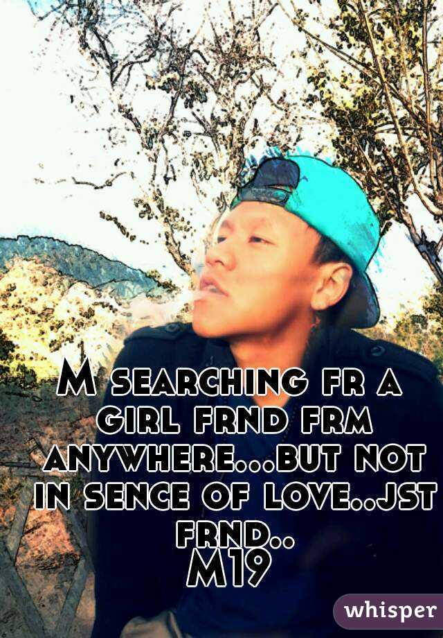 M searching fr a girl frnd frm anywhere...but not in sence of love..jst frnd.. M19