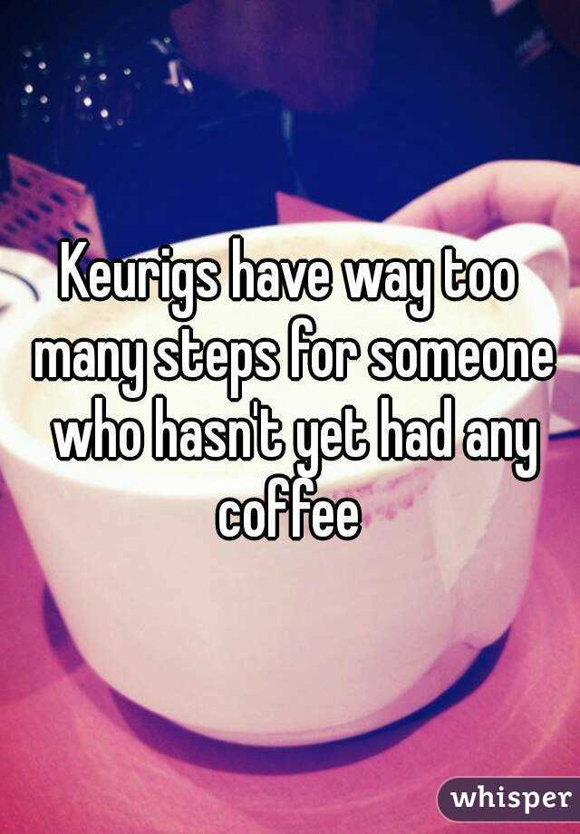 Keurigs have way too many steps for someone who hasn't yet had any coffee