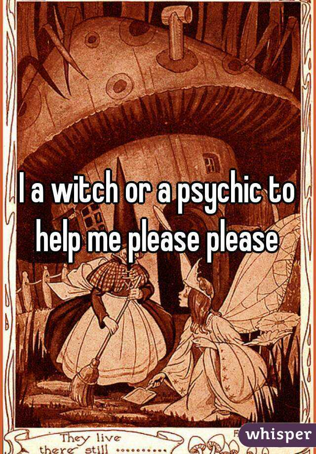 I a witch or a psychic to help me please please