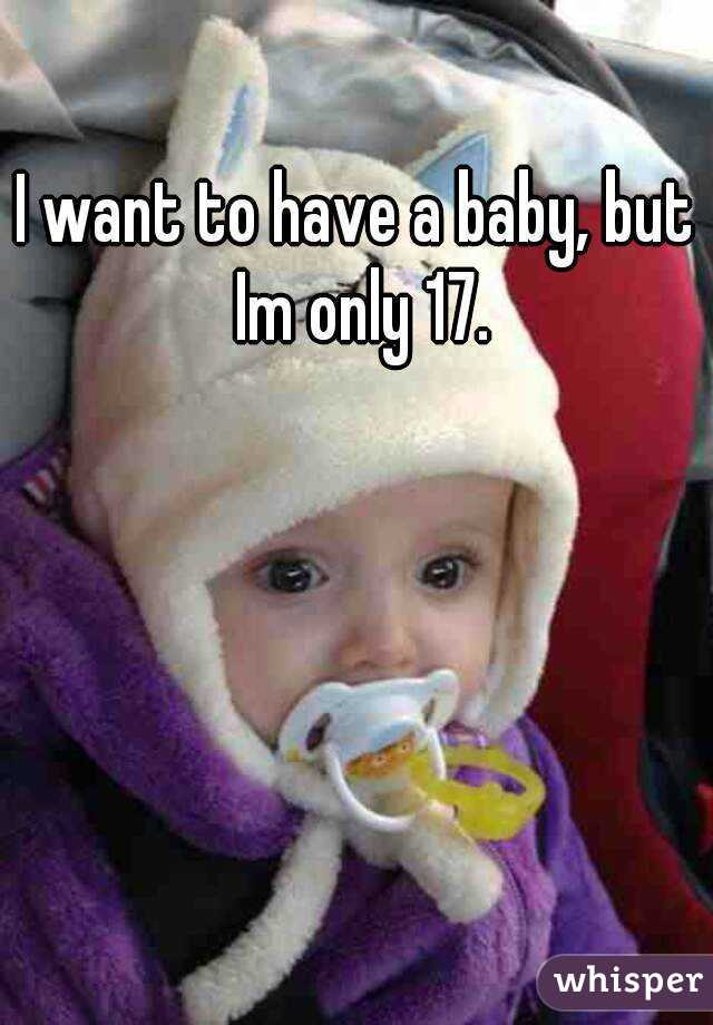 I want to have a baby, but Im only 17.