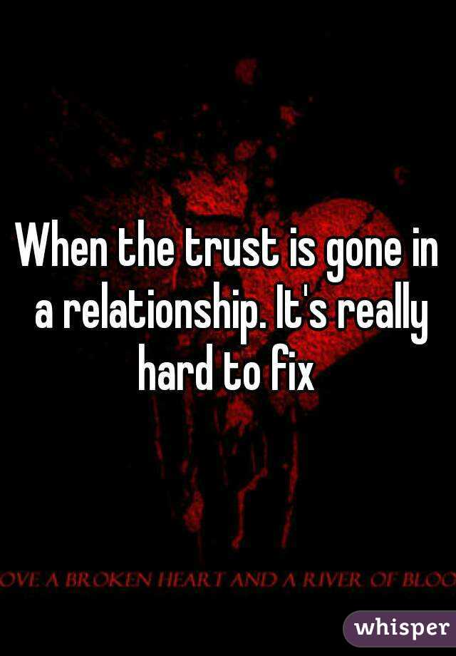 When the trust is gone in a relationship. It's really hard to fix