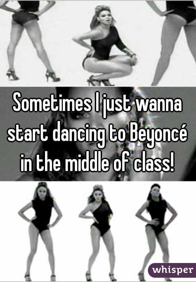 Sometimes I just wanna start dancing to Beyoncé  in the middle of class!