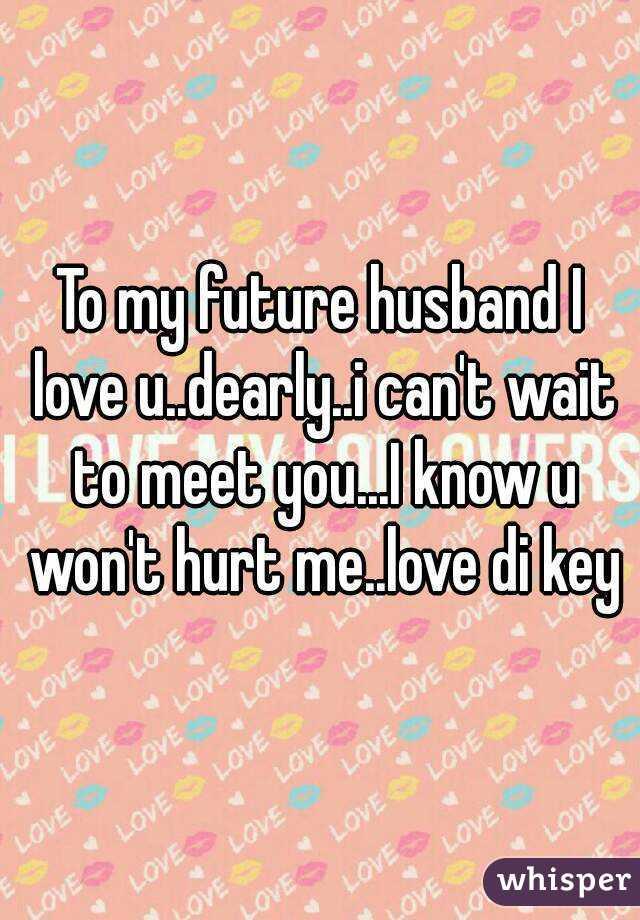 To my future husband I love u..dearly..i can't wait to meet you...I know u won't hurt me..love di key