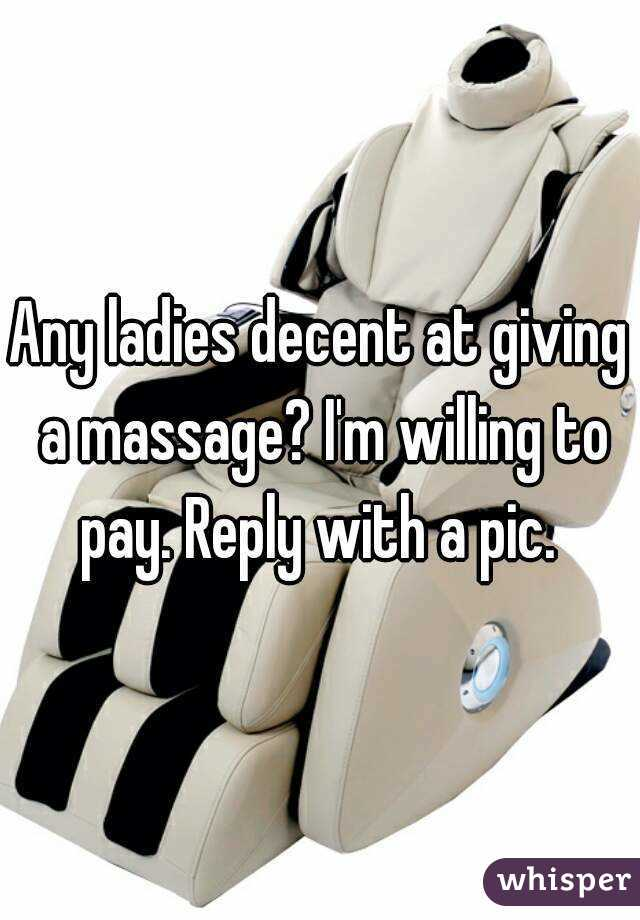Any ladies decent at giving a massage? I'm willing to pay. Reply with a pic.