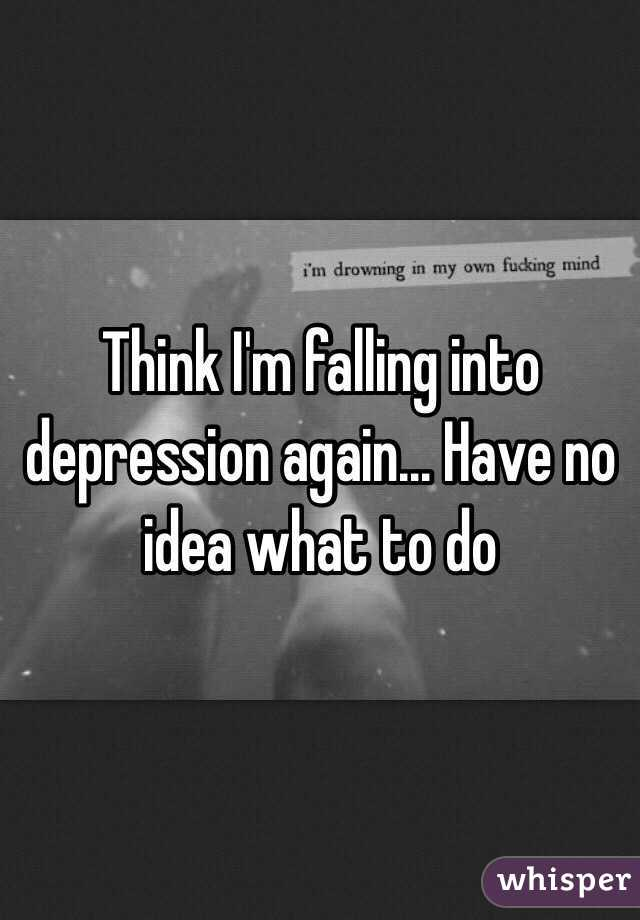 Think I'm falling into depression again... Have no idea what to do