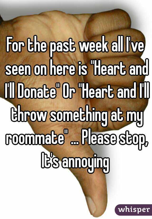 """For the past week all I've seen on here is """"Heart and I'll Donate"""" Or """"Heart and I'll throw something at my roommate"""" ... Please stop, It's annoying"""