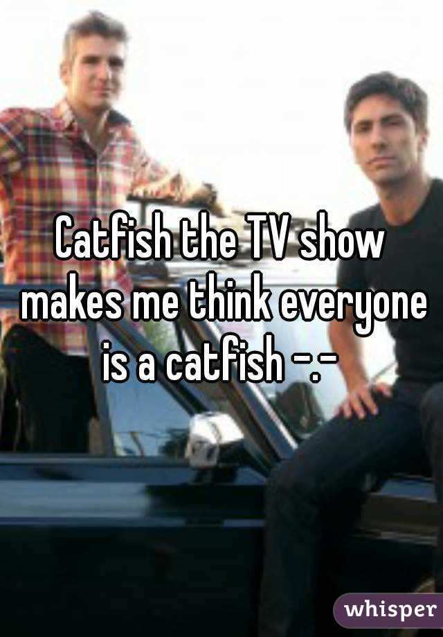 Catfish the TV show makes me think everyone is a catfish -.-