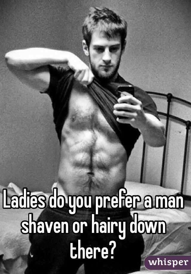 Ladies do you prefer a man shaven or hairy down there?
