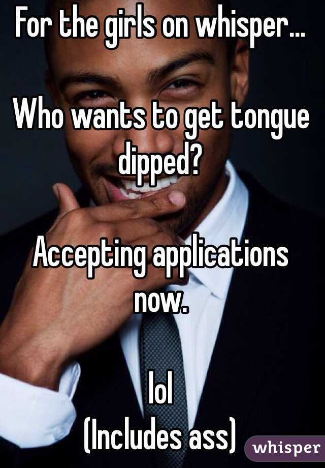 For the girls on whisper...  Who wants to get tongue dipped?  Accepting applications now.  lol  (Includes ass)