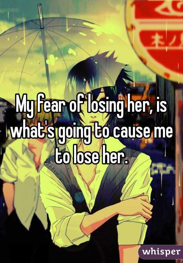 My fear of losing her, is what's going to cause me to lose her.