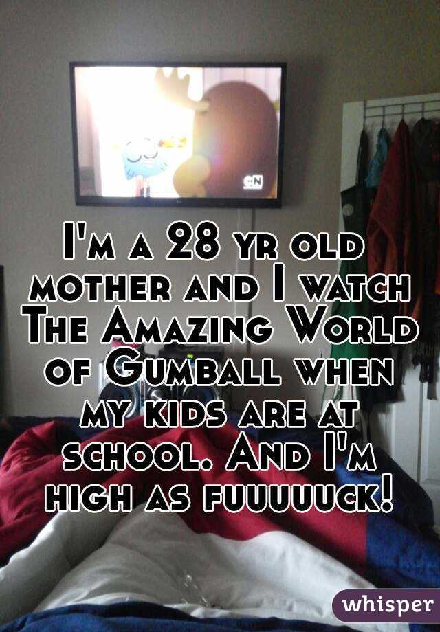 I'm a 28 yr old mother and I watch The Amazing World of Gumball when my kids are at school. And I'm high as fuuuuuck!