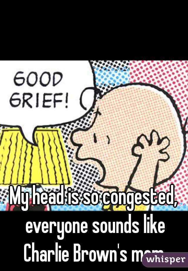 My head is so congested, everyone sounds like Charlie Brown's mom.
