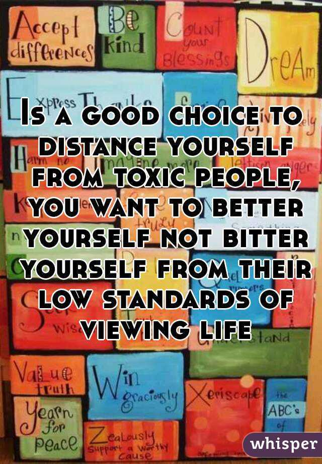 Is a good choice to distance yourself from toxic people, you want to better yourself not bitter yourself from their low standards of viewing life
