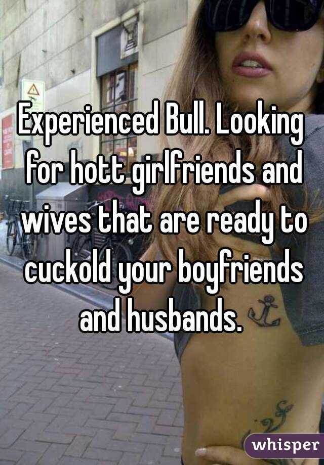 Experienced Bull. Looking for hott girlfriends and wives that are ready to cuckold your boyfriends and husbands.